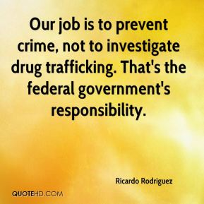 Ricardo Rodriguez  - Our job is to prevent crime, not to investigate drug trafficking. That's the federal government's responsibility.