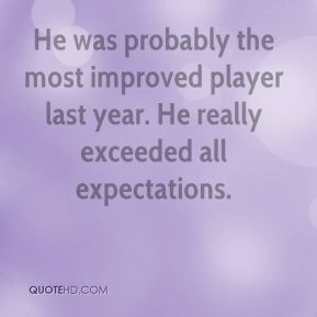 Rich Bruneau  - He was probably the most improved player last year. He really exceeded all expectations.