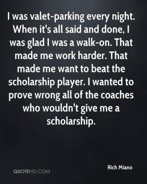 Rich Miano  - I was valet-parking every night. When it's all said and done, I was glad I was a walk-on. That made me work harder. That made me want to beat the scholarship player. I wanted to prove wrong all of the coaches who wouldn't give me a scholarship.
