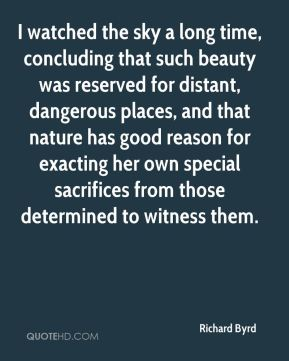 Richard Byrd  - I watched the sky a long time, concluding that such beauty was reserved for distant, dangerous places, and that nature has good reason for exacting her own special sacrifices from those determined to witness them.