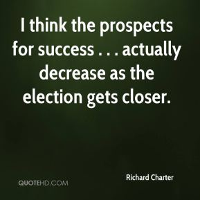 Richard Charter  - I think the prospects for success . . . actually decrease as the election gets closer.