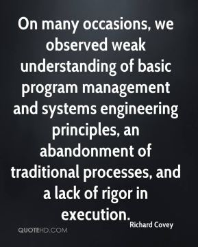 Richard Covey  - On many occasions, we observed weak understanding of basic program management and systems engineering principles, an abandonment of traditional processes, and a lack of rigor in execution.