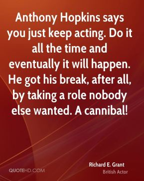 Richard E. Grant - Anthony Hopkins says you just keep acting. Do it all the time and eventually it will happen. He got his break, after all, by taking a role nobody else wanted. A cannibal!
