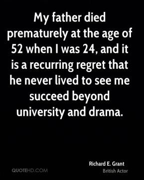 Richard E. Grant - My father died prematurely at the age of 52 when I was 24, and it is a recurring regret that he never lived to see me succeed beyond university and drama.