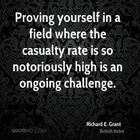 Richard E. Grant - Proving yourself in a field where the casualty rate is so notoriously high is an ongoing challenge.