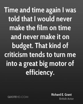 Richard E. Grant - Time and time again I was told that I would never make the film on time and never make it on budget. That kind of criticism tends to turn me into a great big motor of efficiency.