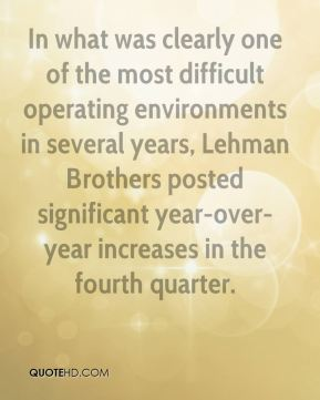 Richard Fuld  - In what was clearly one of the most difficult operating environments in several years, Lehman Brothers posted significant year-over-year increases in the fourth quarter.