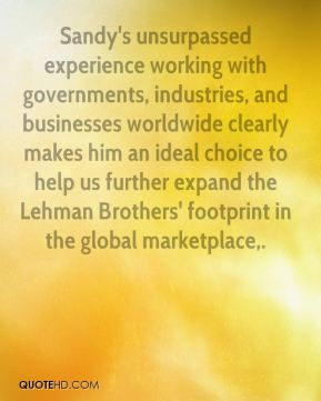 Richard Fuld  - Sandy's unsurpassed experience working with governments, industries, and businesses worldwide clearly makes him an ideal choice to help us further expand the Lehman Brothers' footprint in the global marketplace.