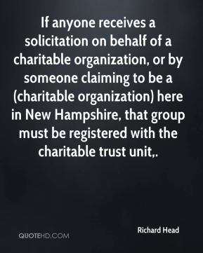 Richard Head  - If anyone receives a solicitation on behalf of a charitable organization, or by someone claiming to be a (charitable organization) here in New Hampshire, that group must be registered with the charitable trust unit.