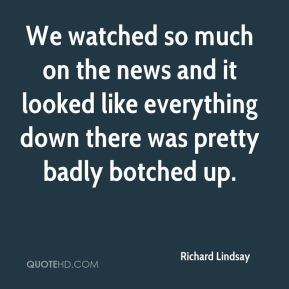 Richard Lindsay  - We watched so much on the news and it looked like everything down there was pretty badly botched up.