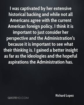Richard Lopez  - I was captivated by her extensive historical backing and while not all Americans agree with the current American foreign policy, I think it is important to just consider her perspective and the Administration's because it is important to see what their thinking is. I gained a better insight as far as the ideologies and the hopeful aspirations the Administration has.