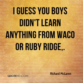 Richard McLaren  - I guess you boys didn't learn anything from Waco or Ruby Ridge.