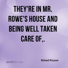 They're in Mr. Rowe's house and being well taken care of.
