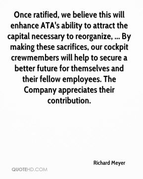Richard Meyer  - Once ratified, we believe this will enhance ATA's ability to attract the capital necessary to reorganize, ... By making these sacrifices, our cockpit crewmembers will help to secure a better future for themselves and their fellow employees. The Company appreciates their contribution.