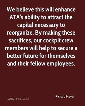 Richard Meyer  - We believe this will enhance ATA's ability to attract the capital necessary to reorganize. By making these sacrifices, our cockpit crew members will help to secure a better future for themselves and their fellow employees.