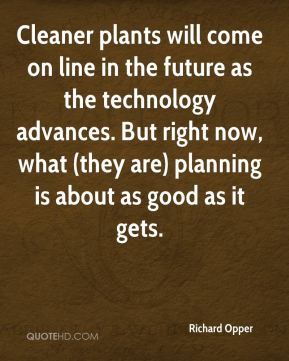Richard Opper  - Cleaner plants will come on line in the future as the technology advances. But right now, what (they are) planning is about as good as it gets.