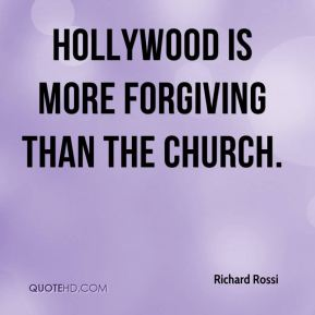 Richard Rossi  - Hollywood is more forgiving than the church.