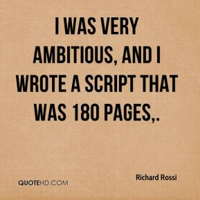 Richard Rossi  - I was very ambitious, and I wrote a script that was 180 pages.
