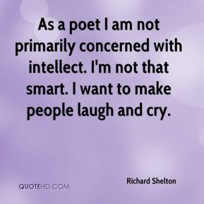 Richard Shelton  - As a poet I am not primarily concerned with intellect. I'm not that smart. I want to make people laugh and cry.