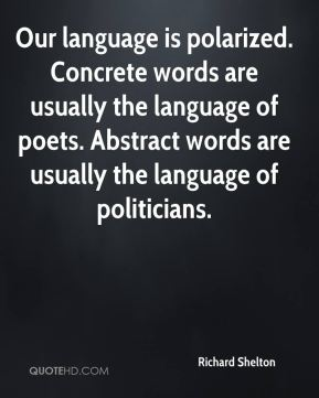Richard Shelton  - Our language is polarized. Concrete words are usually the language of poets. Abstract words are usually the language of politicians.