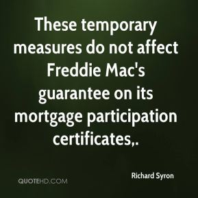 Richard Syron  - These temporary measures do not affect Freddie Mac's guarantee on its mortgage participation certificates.