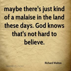 Richard Walton  - maybe there's just kind of a malaise in the land these days. God knows that's not hard to believe.
