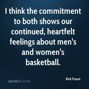 Rick Fuson  - I think the commitment to both shows our continued, heartfelt feelings about men's and women's basketball.