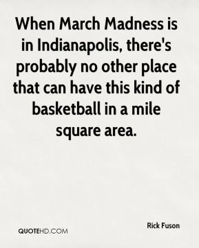 Rick Fuson  - When March Madness is in Indianapolis, there's probably no other place that can have this kind of basketball in a mile square area.