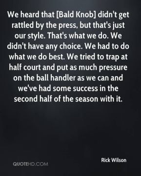 Rick Wilson  - We heard that [Bald Knob] didn't get rattled by the press, but that's just our style. That's what we do. We didn't have any choice. We had to do what we do best. We tried to trap at half court and put as much pressure on the ball handler as we can and we've had some success in the second half of the season with it.