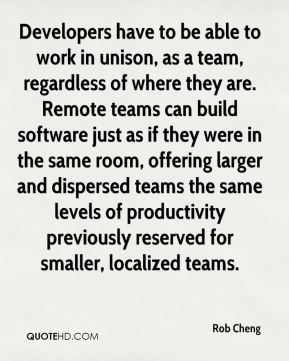 Rob Cheng  - Developers have to be able to work in unison, as a team, regardless of where they are. Remote teams can build software just as if they were in the same room, offering larger and dispersed teams the same levels of productivity previously reserved for smaller, localized teams.