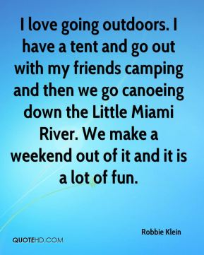 I love going outdoors. I have a tent and go out with my friends camping and then we go canoeing down the Little Miami River. We make a weekend out of it and it is a lot of fun.