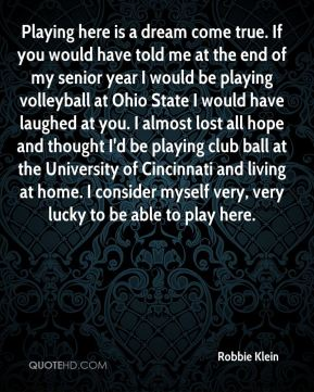 Playing here is a dream come true. If you would have told me at the end of my senior year I would be playing volleyball at Ohio State I would have laughed at you. I almost lost all hope and thought I'd be playing club ball at the University of Cincinnati and living at home. I consider myself very, very lucky to be able to play here.
