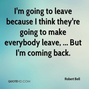 I'm going to leave because I think they're going to make everybody leave, ... But I'm coming back.