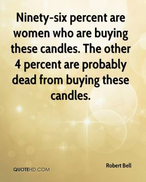 Ninety-six percent are women who are buying these candles. The other 4 percent are probably dead from buying these candles.