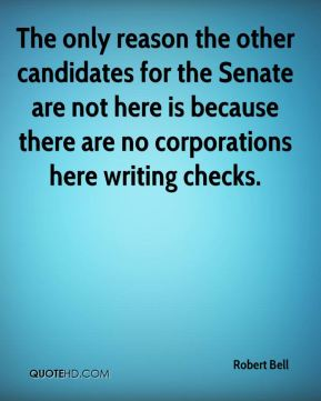 Robert Bell  - The only reason the other candidates for the Senate are not here is because there are no corporations here writing checks.