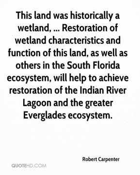 Robert Carpenter  - This land was historically a wetland, ... Restoration of wetland characteristics and function of this land, as well as others in the South Florida ecosystem, will help to achieve restoration of the Indian River Lagoon and the greater Everglades ecosystem.