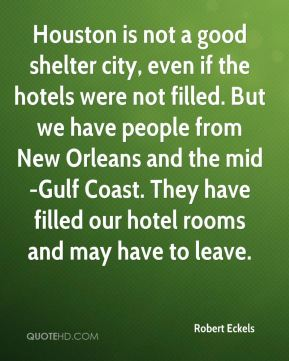 Robert Eckels  - Houston is not a good shelter city, even if the hotels were not filled. But we have people from New Orleans and the mid-Gulf Coast. They have filled our hotel rooms and may have to leave.