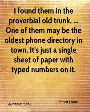 Robert Farmer  - I found them in the proverbial old trunk, ... One of them may be the oldest phone directory in town. It's just a single sheet of paper with typed numbers on it.