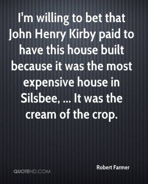 Robert Farmer  - I'm willing to bet that John Henry Kirby paid to have this house built because it was the most expensive house in Silsbee, ... It was the cream of the crop.