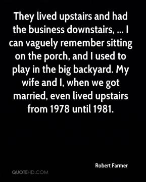 Robert Farmer  - They lived upstairs and had the business downstairs, ... I can vaguely remember sitting on the porch, and I used to play in the big backyard. My wife and I, when we got married, even lived upstairs from 1978 until 1981.