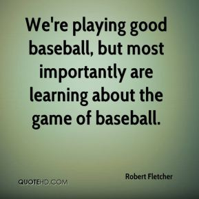 Robert Fletcher  - We're playing good baseball, but most importantly are learning about the game of baseball.