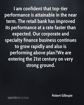 Robert Gillespie  - I am confident that top-tier performance is attainable in the near term. The retail bank has improved its performance at a rate faster than expected. Our corporate and specialty finance business continues to grow rapidly and also is performing above plan?We are entering the 21st century on very strong ground.