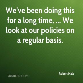 Robert Hale  - We've been doing this for a long time, ... We look at our policies on a regular basis.