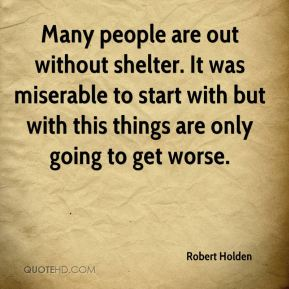 Robert Holden  - Many people are out without shelter. It was miserable to start with but with this things are only going to get worse.