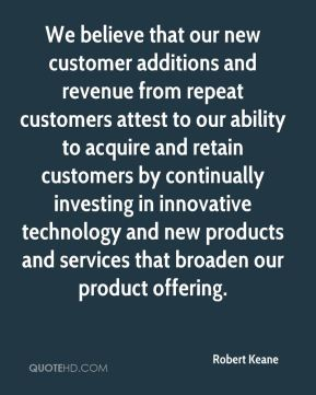 Robert Keane  - We believe that our new customer additions and revenue from repeat customers attest to our ability to acquire and retain customers by continually investing in innovative technology and new products and services that broaden our product offering.