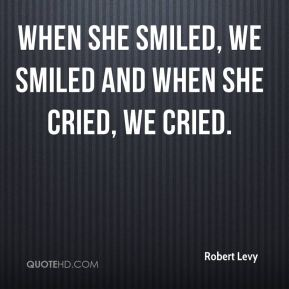 Robert Levy  - When she smiled, we smiled and when she cried, we cried.