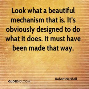 Robert Marshall  - Look what a beautiful mechanism that is. It's obviously designed to do what it does. It must have been made that way.