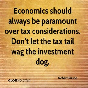Robert Mason  - Economics should always be paramount over tax considerations. Don't let the tax tail wag the investment dog.