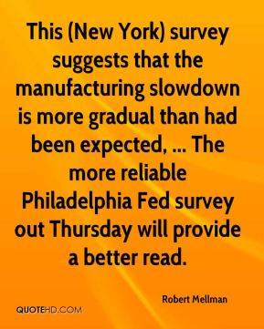 Robert Mellman  - This (New York) survey suggests that the manufacturing slowdown is more gradual than had been expected, ... The more reliable Philadelphia Fed survey out Thursday will provide a better read.