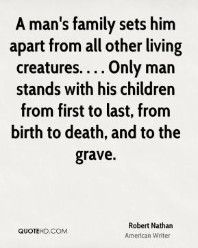 Robert Nathan  - A man's family sets him apart from all other living creatures. . . . Only man stands with his children from first to last, from birth to death, and to the grave.